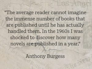 """The average reader cannot imagine the immense number of books that are published until he has actually handled them. In the 1960s I was shocked to discover how many novels are published in a year."" Anthony Burgess"