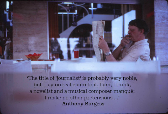 'The title of 'journalist' is probably very noble, but I lay no real claim to it. I am, I think, a novelist and a musical composer manqué: I make no other pretensions …' Anthony Burgess