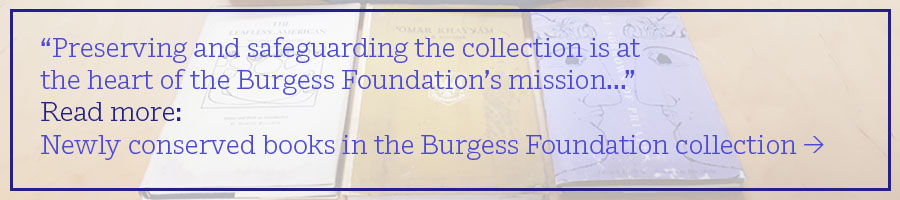 """Preserving and safeguarding the collection is at the heart of the Burgess Foundation's mission..."" Read more: Newly conserved books in the Burgess Foundation collection >"