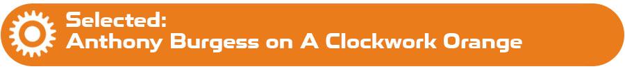 Selected: Anthony Burgess on A Clockwork Orange