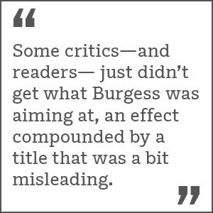 """ Some critics—and readers— just didn't get what Burgess was aiming at, an effect compounded by a title that was a bit misleading."""