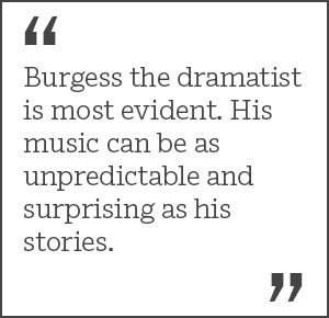 """Burgess the dramatist is most evident.His music can be as unpredictable and surprising as his stories."""