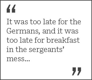 """It was too late for the Germans, and it was too late for breakfast in the sergeants' mess..."""