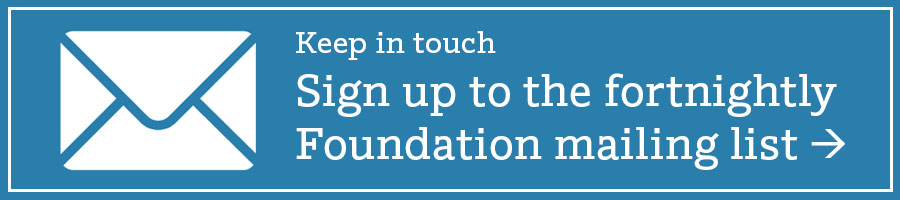 Keep in touch Sign up to the fortnightly Foundation mailing list