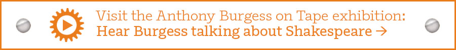 Visit the Anthony Burgess on Tape exhibition: Hear Burgess talking about Shakespeare