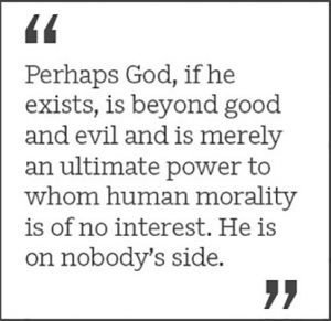 """Perhaps God, if he exists, is beyond good and evil and is merely an ultimate power to whom human morality is of no interest. He is on nobody's side."""