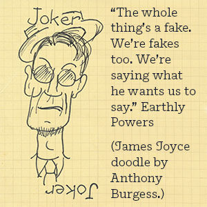 """The whole thing's a fake. We're fakes too. We're saying what he wants us to say."" Earthly Powers (James Joyce doodle by Anthony Burgess.)"