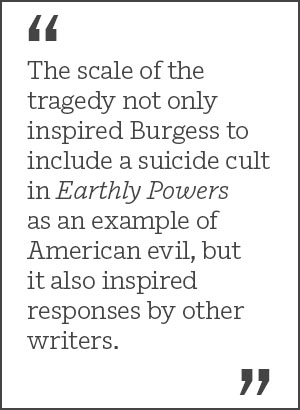 The scale of the tragedy not only inspired Burgess to include a suicide cult in Earthly Powers as an example of American evil, but it also inspired responses by other writers.