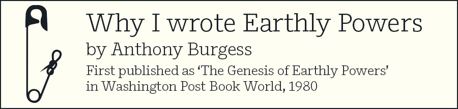 Why I wrote Earthly Powers by Anthony Burgess - click to read