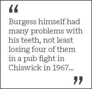 Burgess himself had many problems with his teeth, not least losing four of them in a pub fight in Chiswick in 1967...
