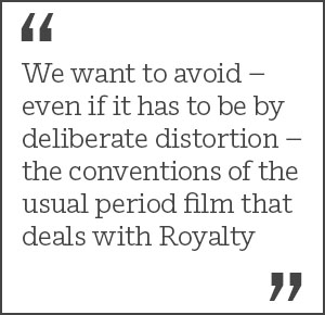 We want to avoid – even if it has to be by deliberate distortion – the conventions of the usual period film that deals with Royalty