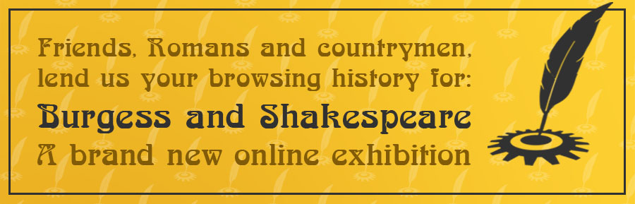 Friends, Romans and countrymen, lend us your browsing history for: Burgess and Shakespeare A brand new online exhibition