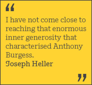 I have not come close to reaching that enormous inner generosity that characterised Anthony Burgess. Joseph Heller