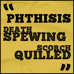 phthisis death spewing scorch quilled