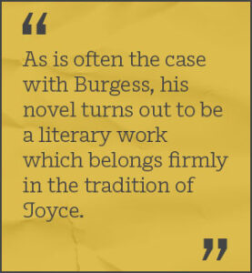 As is often the case with Burgess, his novel turns out to be a literary work which belongs firmly in the tradition of Joyce.