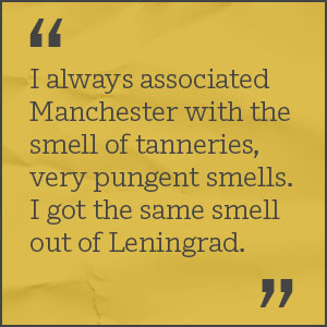 I always associated Manchester with the smell of tanneries, very pungent smells. I got the same smell out of Leningrad.