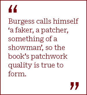 Burgess calls himself 'a faker, a patcher, something of a showman', so the book's patchwork quality is true to form.
