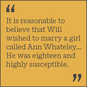 It is reasonable to believe that Will wished to marry a girl called Ann Whateley... He was eighteen and highly susceptible.