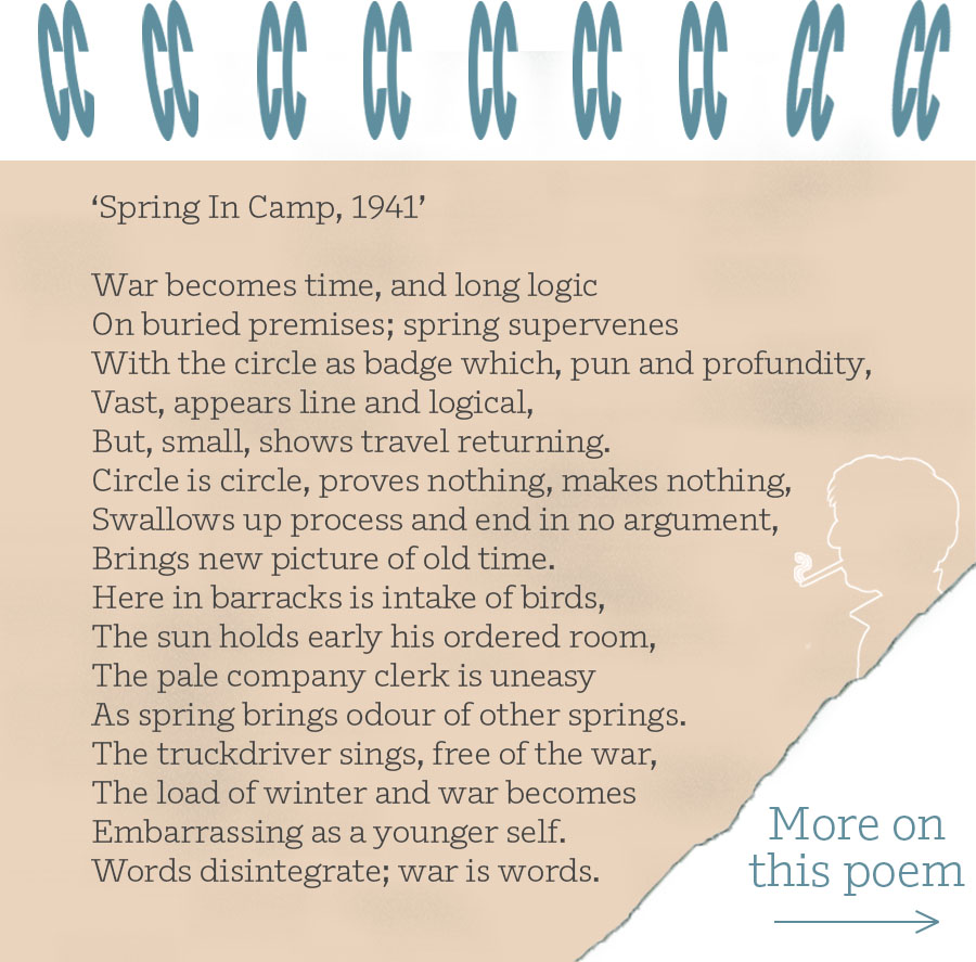 'Spring In Camp, 1941' War becomes time, and long logic On buried premises; spring supervenes With the circle as badge which, pun and profundity, Vast, appears line and logical, But, small, shows travel returning. Circle is circle, proves nothing, makes nothing, Swallows up process and end in no argument, Brings new picture of old time. Here in barracks is intake of birds, The sun holds early his ordered room, The pale company clerk is uneasy As spring brings odour of other springs. The truckdriver sings, free of the war, The load of winter and war becomes Embarrassing as a younger self. Words disintegrate; war is words.