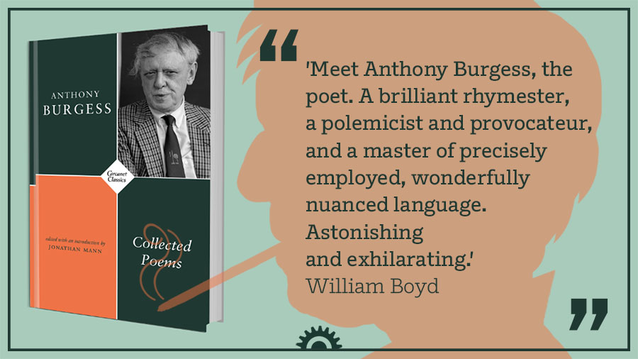 """""""Meet Anthony Burgess, the poet. A brilliant rhymester, a polemicist and provocateur, and a master of precisely employed, wonderfully nuanced language. Astonishing and exhilarating."""" William Boyd"""