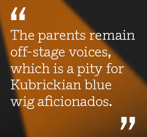 The parents remain offstage voices, which is a pity for Kubrickian blue wig aficionados