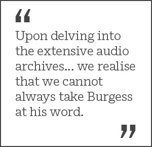 Upon delving into the extensive audio archives... we realise that we cannot always take Burgess at his word.
